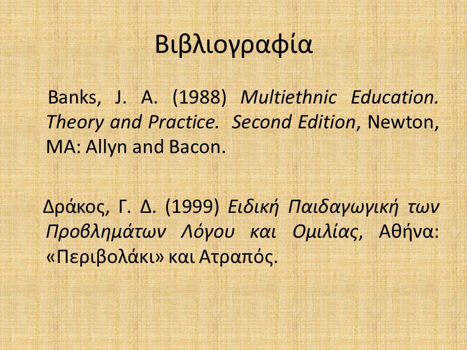 Βιβλιογραφία Banks, J. A. (1988) Multiethnic Education. Theory and Practice. Second Edition, Newton, MA: Allyn and Bacon. Δράκος, Γ. Δ. (1999) Ειδική