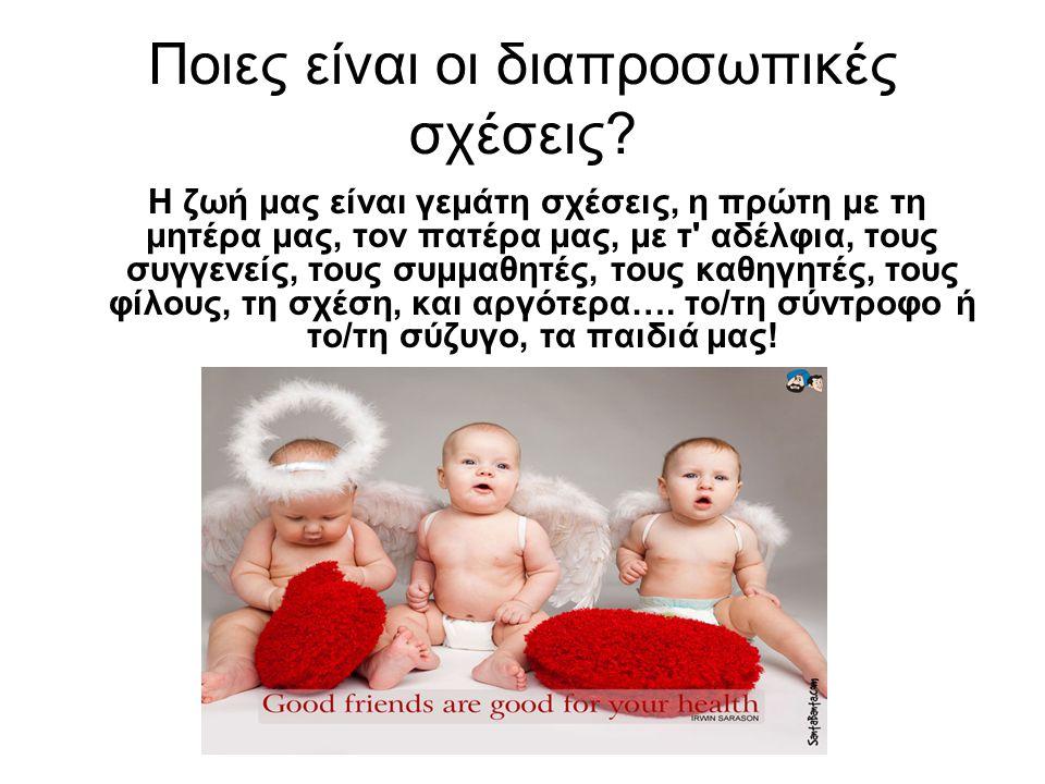 Ποιες είναι οι διαπροσωπικές σχέσεις? Η ζωή μας είναι γεμάτη σχέσεις, η πρώτη με τη μητέρα μας, τον πατέρα μας, με τ' αδέλφια, τους συγγενείς, τους συ