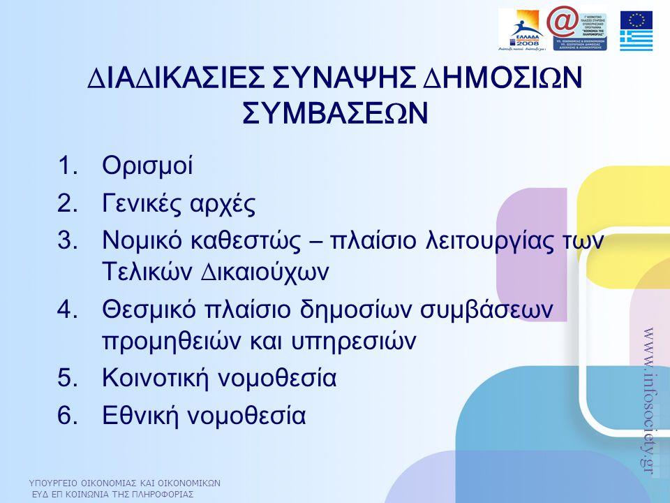 ΥΠΟΥΡΓΕΙΟ ΟΙΚΟΝΟΜΙΑΣ ΚΑΙ ΟΙΚΟΝΟΜΙΚΩΝ ΕΥΔ ΕΠ ΚΟΙΝΩΝΙΑ ΤΗΣ ΠΛΗΡΟΦΟΡΙΑΣ www.infosociety.gr ∆ΙΑ∆ΙΚΑΣΙΕΣ ΣΥΝΑΨΗΣ ∆ΗΜΟΣΙΩΝ ΣΥΜΒΑΣΕΩΝ 1.Ορισµοί 2.Γενικές αρχές 3.Νοµικό καθεστώς – πλαίσιο λειτουργίας των Τελικών ∆ικαιούχων 4.Θεσµικό πλαίσιο δηµοσίων συµβάσεων προµηθειών και υπηρεσιών 5.Κοινοτική νοµοθεσία 6.Εθνική νοµοθεσία