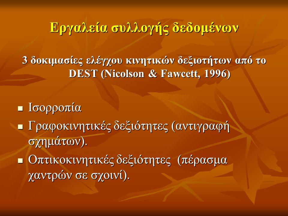 Εργαλεία συλλογής δεδομένων 3 δοκιμασίες ελέγχου κινητικών δεξιοτήτων από το DEST (Nicolson & Fawcett, 1996) Ισορροπία Ισορροπία Γραφοκινητικές δεξιότ