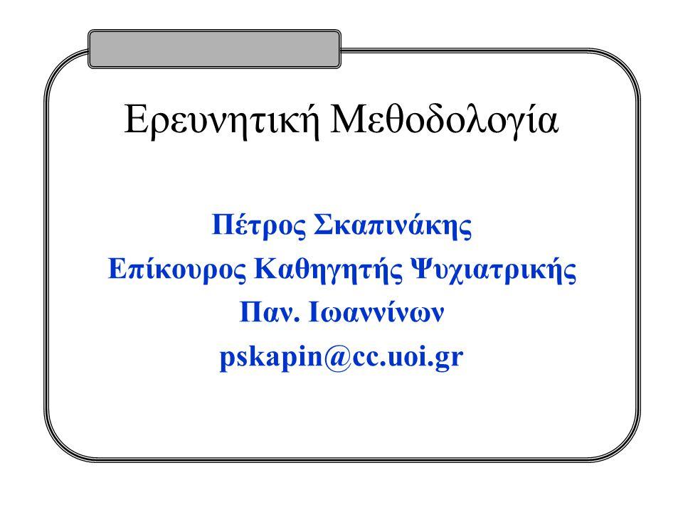 Ερευνητική Μεθοδολογία Πέτρος Σκαπινάκης Επίκουρος Καθηγητής Ψυχιατρικής Παν. Ιωαννίνων pskapin@cc.uoi.gr