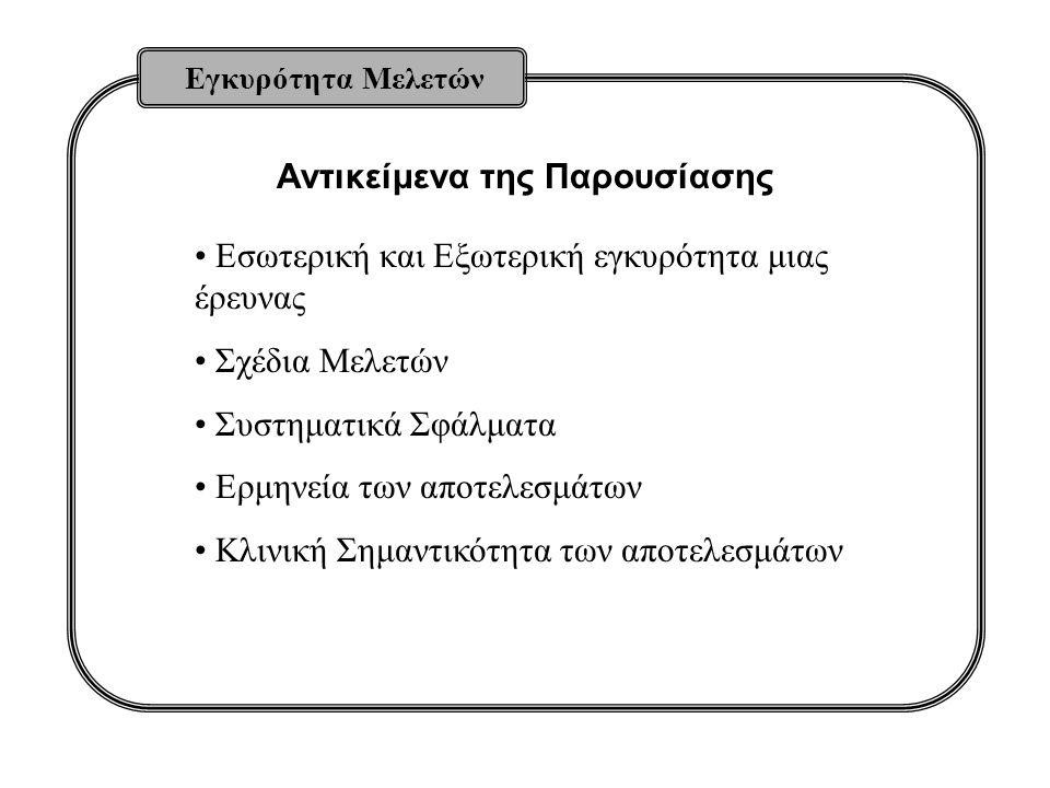 Αντικείμενα της Παρουσίασης Εγκυρότητα Μελετών Εσωτερική και Εξωτερική εγκυρότητα μιας έρευνας Σχέδια Μελετών Συστηματικά Σφάλματα Ερμηνεία των αποτελ