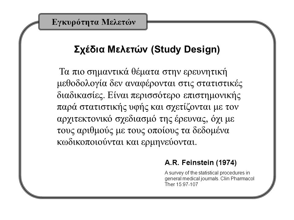 Σχέδια Μελετών (Study Design) Εγκυρότητα Μελετών Τα πιο σημαντικά θέματα στην ερευνητική μεθοδολογία δεν αναφέρονται στις στατιστικές διαδικασίες. Είν