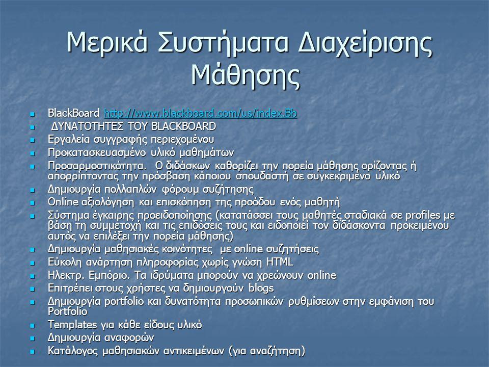 Μερικά Συστήματα Διαχείρισης Μάθησης Μερικά Συστήματα Διαχείρισης Μάθησης BlackBoard http://www.blackboard.com/us/index.Bb BlackBoard http://www.blackboard.com/us/index.Bbhttp://www.blackboard.com/us/index.Bb ΔΥΝΑΤΟΤΗΤΕΣ ΤΟΥ BLACKBOARD ΔΥΝΑΤΟΤΗΤΕΣ ΤΟΥ BLACKBOARD Εργαλεία συγγραφής περιεχομένου Εργαλεία συγγραφής περιεχομένου Προκατασκευασμένο υλικό μαθημάτων Προκατασκευασμένο υλικό μαθημάτων Προσαρμοστικότητα.