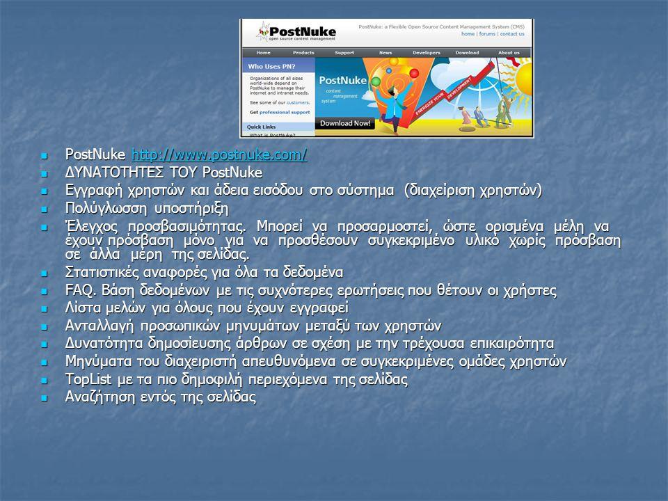 PostNuke http://www.postnuke.com/ PostNuke http://www.postnuke.com/http://www.postnuke.com/ ΔΥΝΑΤΟΤΗΤΕΣ ΤΟΥ PostNuke ΔΥΝΑΤΟΤΗΤΕΣ ΤΟΥ PostNuke Εγγραφή χρηστών και άδεια εισόδου στο σύστημα (διαχείριση χρηστών) Εγγραφή χρηστών και άδεια εισόδου στο σύστημα (διαχείριση χρηστών) Πολύγλωσση υποστήριξη Πολύγλωσση υποστήριξη Έλεγχος προσβασιμότητας.
