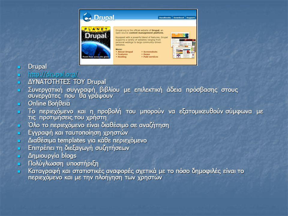Drupal Drupal http://drupal.org/ http://drupal.org/ http://drupal.org/ ΔΥΝΑΤΟΤΗΤΕΣ ΤΟΥ Drupal ΔΥΝΑΤΟΤΗΤΕΣ ΤΟΥ Drupal Συνεργατική συγγραφή βιβλίου με επιλεκτική άδεια πρόσβασης στους συνεργάτες που θα γράψουν Συνεργατική συγγραφή βιβλίου με επιλεκτική άδεια πρόσβασης στους συνεργάτες που θα γράψουν Online Βοήθεια Online Βοήθεια Το περιεχόμενο και η προβολή του μπορούν να εξατομικευθούν σύμφωνα με τις προτιμήσεις του χρήστη Το περιεχόμενο και η προβολή του μπορούν να εξατομικευθούν σύμφωνα με τις προτιμήσεις του χρήστη Όλο το περιεχόμενο είναι διαθέσιμο σε αναζήτηση Όλο το περιεχόμενο είναι διαθέσιμο σε αναζήτηση Εγγραφή και ταυτοποίηση χρηστών Εγγραφή και ταυτοποίηση χρηστών Διαθέσιμα templates για κάθε περιεχόμενο Διαθέσιμα templates για κάθε περιεχόμενο Επιτρέπει τη διεξαγωγή συζητήσεων Επιτρέπει τη διεξαγωγή συζητήσεων Δημιουργία blogs Δημιουργία blogs Πολύγλωσση υποστήριξη Πολύγλωσση υποστήριξη Καταγραφή και στατιστικές αναφορές σχετικά με το πόσο δημοφιλές είναι το περιεχόμενο και με την πλοήγηση των χρηστών Καταγραφή και στατιστικές αναφορές σχετικά με το πόσο δημοφιλές είναι το περιεχόμενο και με την πλοήγηση των χρηστών