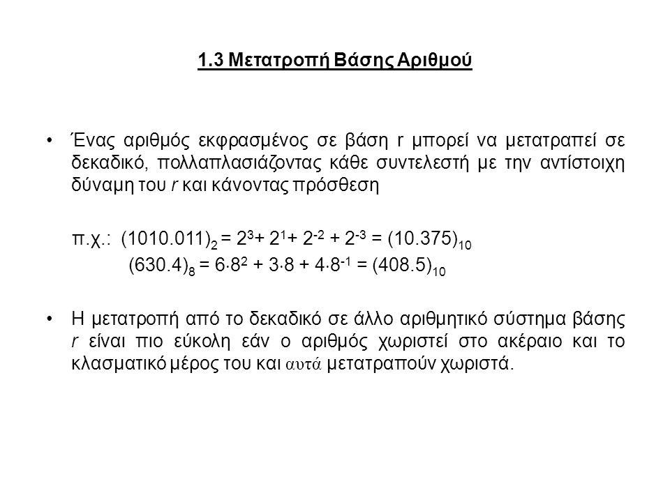 1.3 Μετατροπή Βάσης Αριθμού Ένας αριθμός εκφρασμένος σε βάση r μπορεί να μετατραπεί σε δεκαδικό, πολλαπλασιάζοντας κάθε συντελεστή με την αντίστοιχη δ