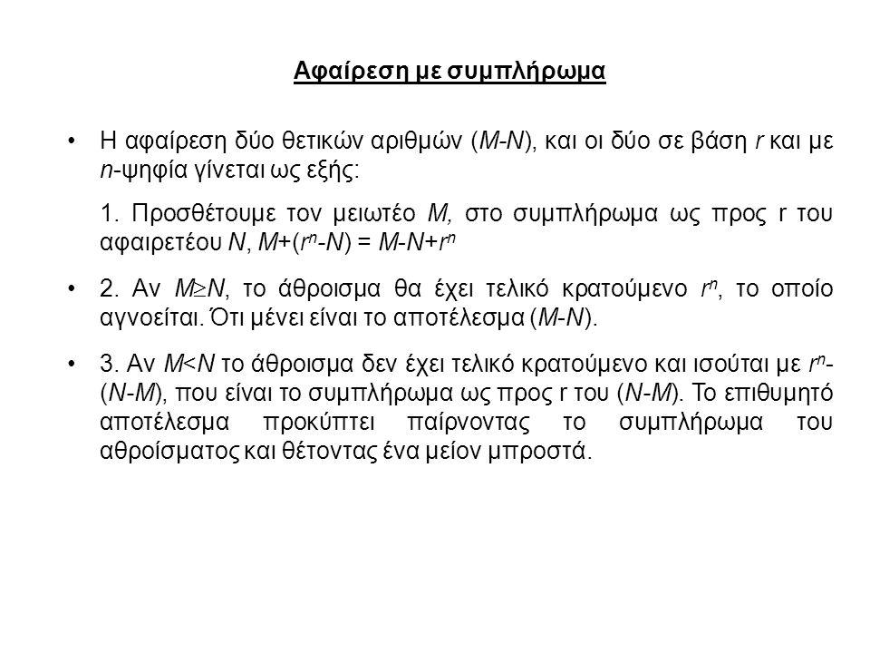 Αφαίρεση με συμπλήρωμα Η αφαίρεση δύο θετικών αριθμών (Μ-Ν), και οι δύο σε βάση r και με n-ψηφία γίνεται ως εξής: 1. Προσθέτουμε τον μειωτέο M, στο συ