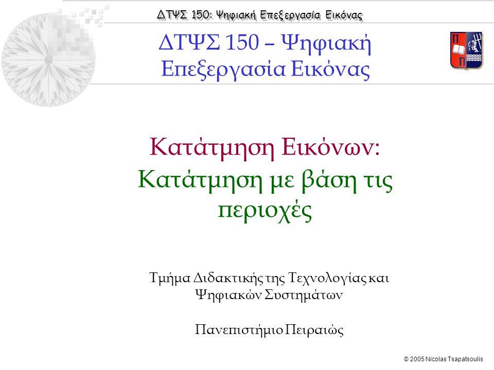 ΔΤΨΣ 150: Ψηφιακή Επεξεργασία Εικόνας © 2005 Nicolas Tsapatsoulis Κατάτμηση Εικόνων: Κατάτμηση με βάση τις περιοχές Τμήμα Διδακτικής της Τεχνολογίας κ
