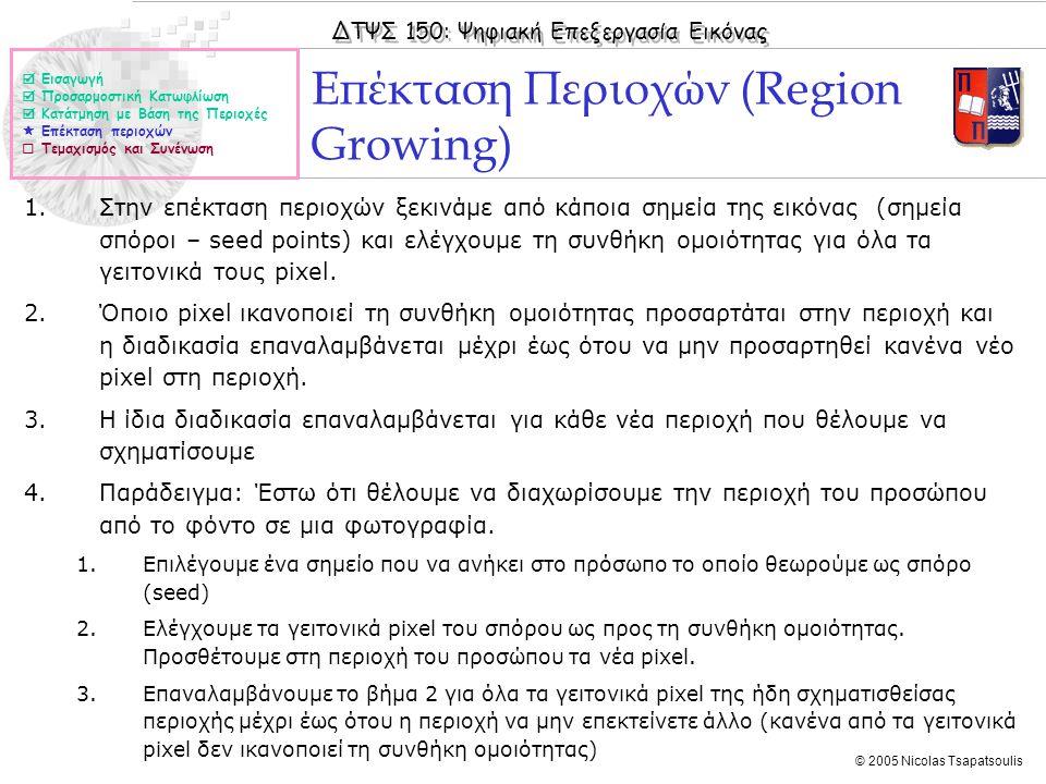 ΔΤΨΣ 150: Ψηφιακή Επεξεργασία Εικόνας © 2005 Nicolas Tsapatsoulis 1.Στην επέκταση περιοχών ξεκινάμε από κάποια σημεία της εικόνας (σημεία σπόροι – see