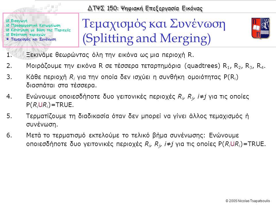 ΔΤΨΣ 150: Ψηφιακή Επεξεργασία Εικόνας © 2005 Nicolas Tsapatsoulis Τεμαχισμός και Συνένωση (Splitting and Merging)  Εισαγωγή  Προσαρμοστική Κατωφλίωση  Κατάτμηση με Βάση της Περιοχές  Επέκταση περιοχών  Τεμαχισμός και Συνένωση 1.Ξεκινάμε θεωρώντας όλη την εικόνα ως μια περιοχή R.