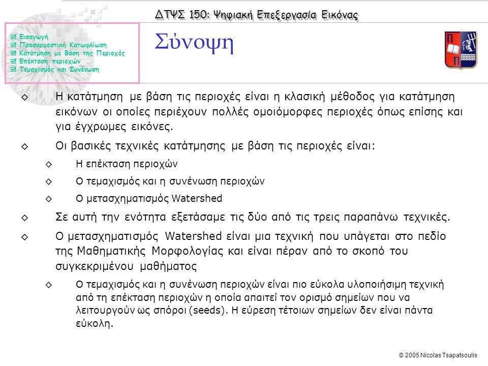 ΔΤΨΣ 150: Ψηφιακή Επεξεργασία Εικόνας © 2005 Nicolas Tsapatsoulis Σύνοψη ◊Η κατάτμηση με βάση τις περιοχές είναι η κλασική μέθοδος για κατάτμηση εικόν