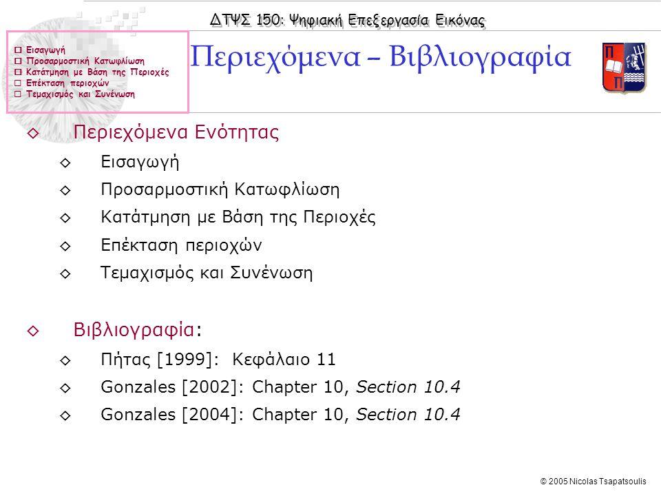 ΔΤΨΣ 150: Ψηφιακή Επεξεργασία Εικόνας © 2005 Nicolas Tsapatsoulis ◊Περιεχόμενα Ενότητας ◊Εισαγωγή ◊Προσαρμοστική Κατωφλίωση ◊Κατάτμηση με Βάση της Περιοχές ◊Επέκταση περιοχών ◊Τεμαχισμός και Συνένωση ◊Βιβλιογραφία: ◊Πήτας [1999]: Κεφάλαιο 11 ◊Gonzales [2002]: Chapter 10, Section 10.4 ◊Gonzales [2004]: Chapter 10, Section 10.4 Περιεχόμενα – Βιβλιογραφία  Εισαγωγή  Προσαρμοστική Κατωφλίωση  Κατάτμηση με Βάση της Περιοχές  Επέκταση περιοχών  Τεμαχισμός και Συνένωση