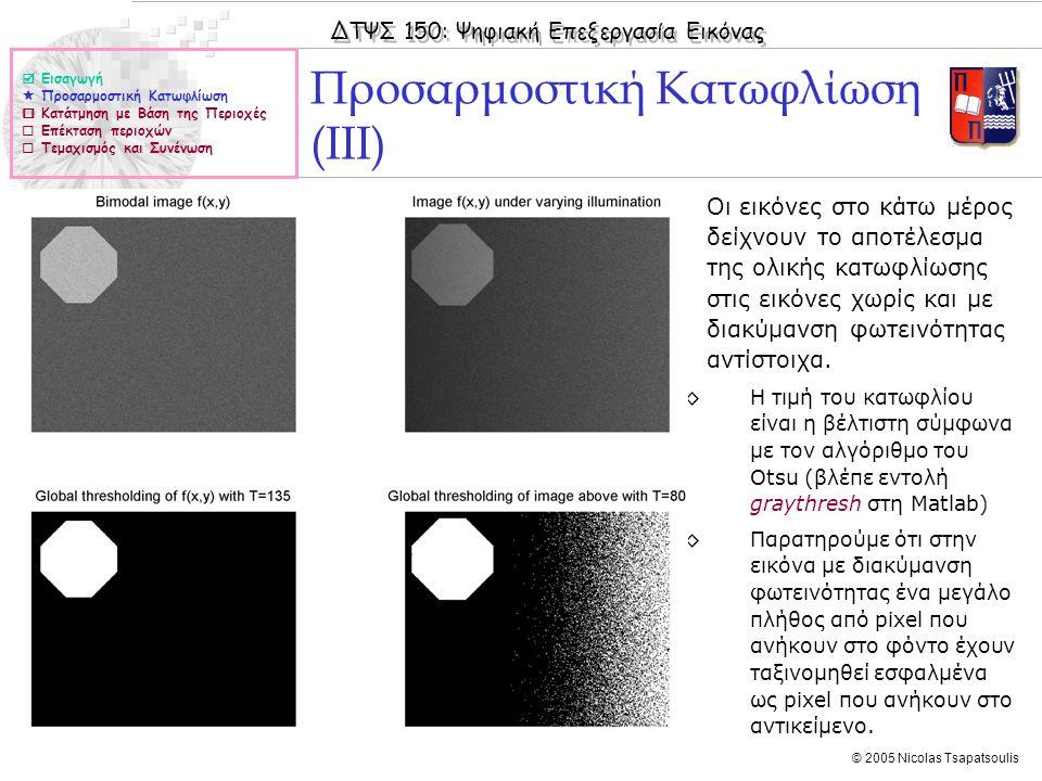 ΔΤΨΣ 150: Ψηφιακή Επεξεργασία Εικόνας © 2005 Nicolas Tsapatsoulis ◊Οι εικόνες στο κάτω μέρος δείχνουν το αποτέλεσμα της ολικής κατωφλίωσης στις εικόνες χωρίς και με διακύμανση φωτεινότητας αντίστοιχα.