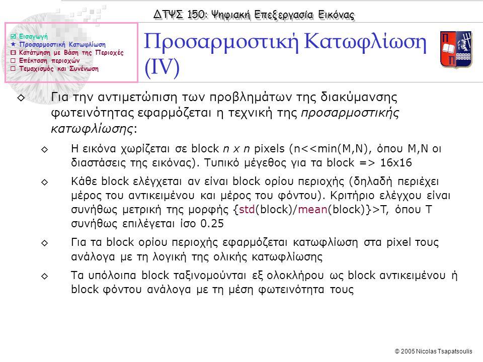 ΔΤΨΣ 150: Ψηφιακή Επεξεργασία Εικόνας © 2005 Nicolas Tsapatsoulis ◊Για την αντιμετώπιση των προβλημάτων της διακύμανσης φωτεινότητας εφαρμόζεται η τεχνική της προσαρμοστικής κατωφλίωσης: ◊Η εικόνα χωρίζεται σε block n x n pixels (n 16x16 ◊Κάθε block ελέγχεται αν είναι block ορίου περιοχής (δηλαδή περιέχει μέρος του αντικειμένου και μέρος του φόντου).