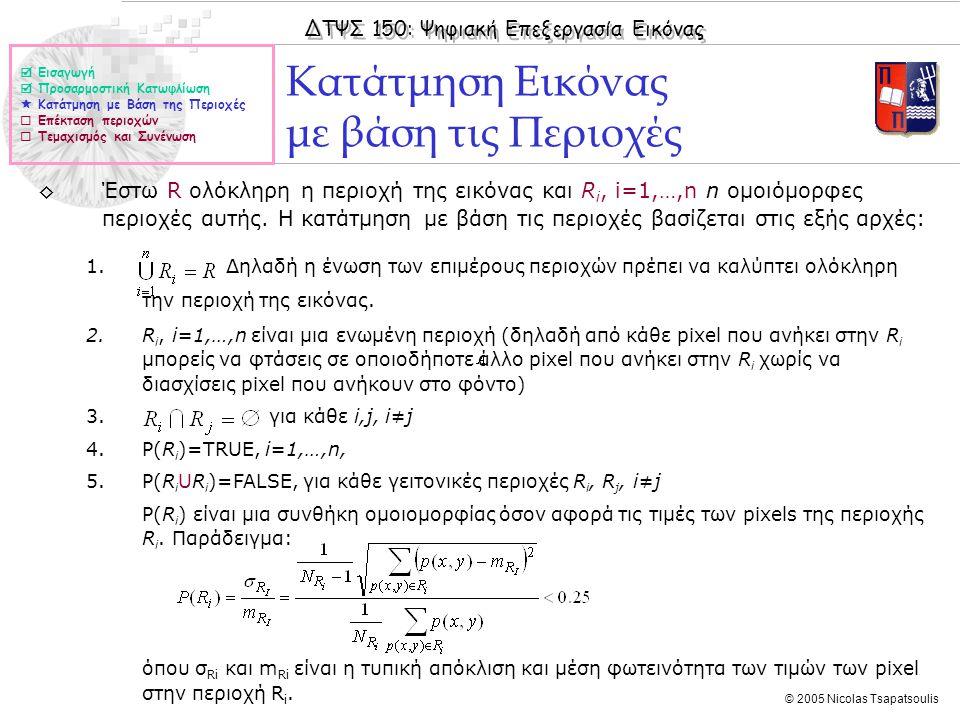 ΔΤΨΣ 150: Ψηφιακή Επεξεργασία Εικόνας © 2005 Nicolas Tsapatsoulis Κατάτμηση Εικόνας με βάση τις Περιοχές ◊Έστω R ολόκληρη η περιοχή της εικόνας και R i, i=1,…,n n ομοιόμορφες περιοχές αυτής.