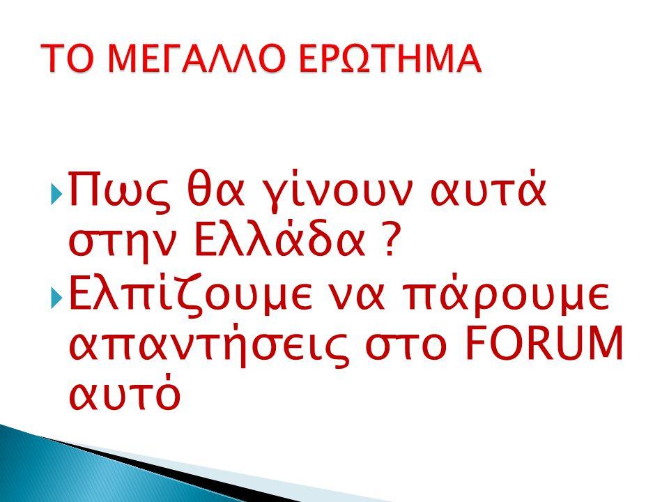  Πως θα γίνουν αυτά στην Ελλάδα  Ελπίζουμε να πάρουμε απαντήσεις στο FORUM αυτό