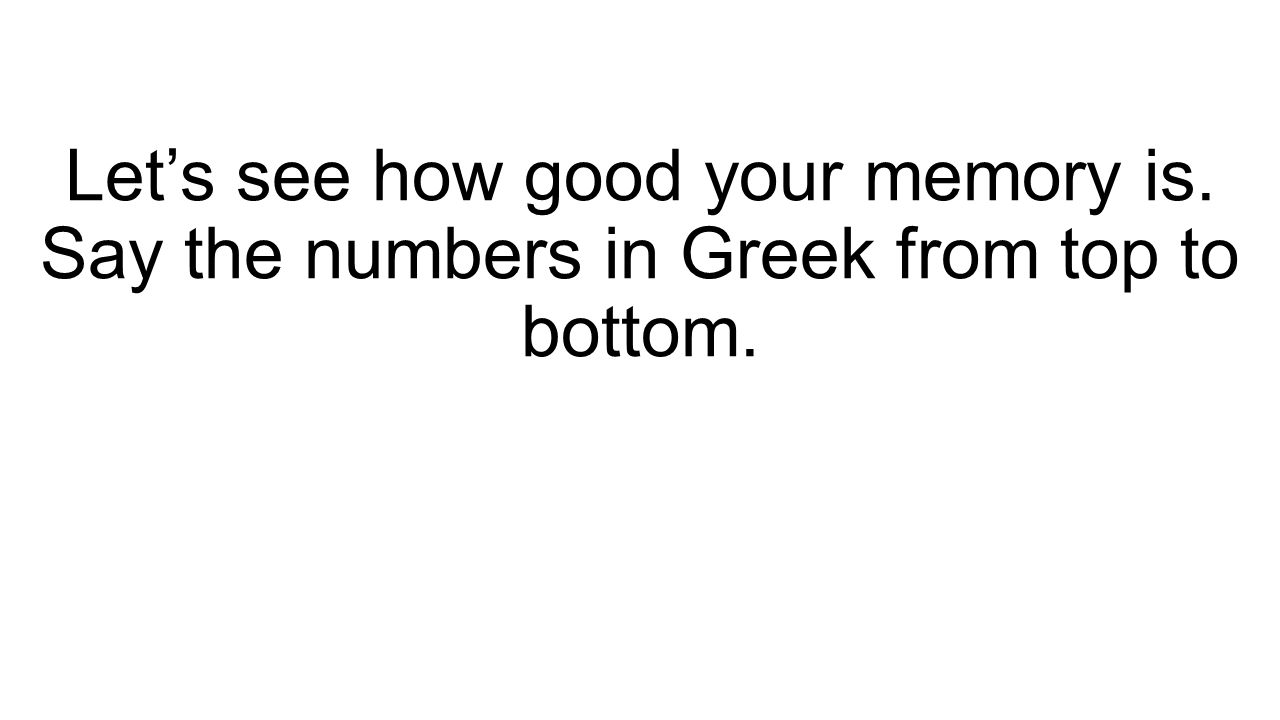 Let's see how good your memory is. Say the numbers in Greek from top to bottom.