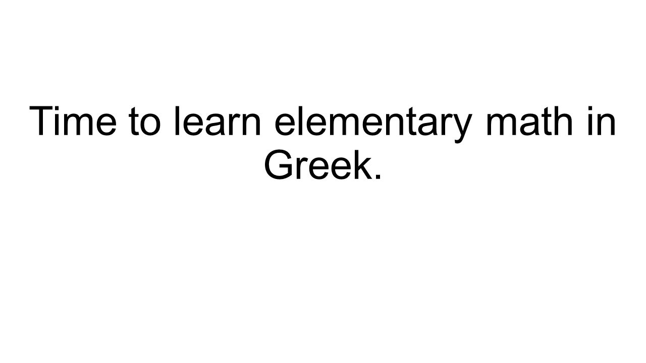 Time to learn elementary math in Greek.