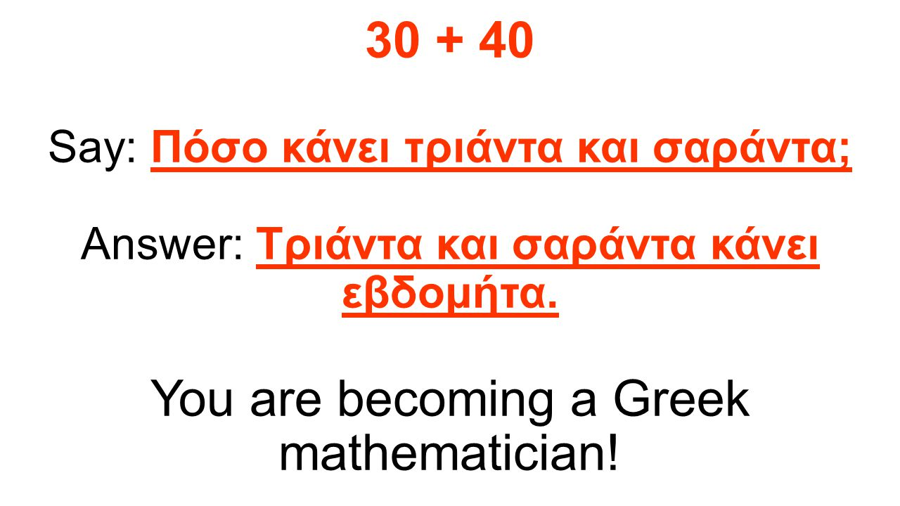 Here is an example: 30 + 40 Say: Πόσο κάνει τριάντα και σαράντα; Answer: Τριάντα και σαράντα κάνει εβδομήτα. You are becoming a Greek mathematician!