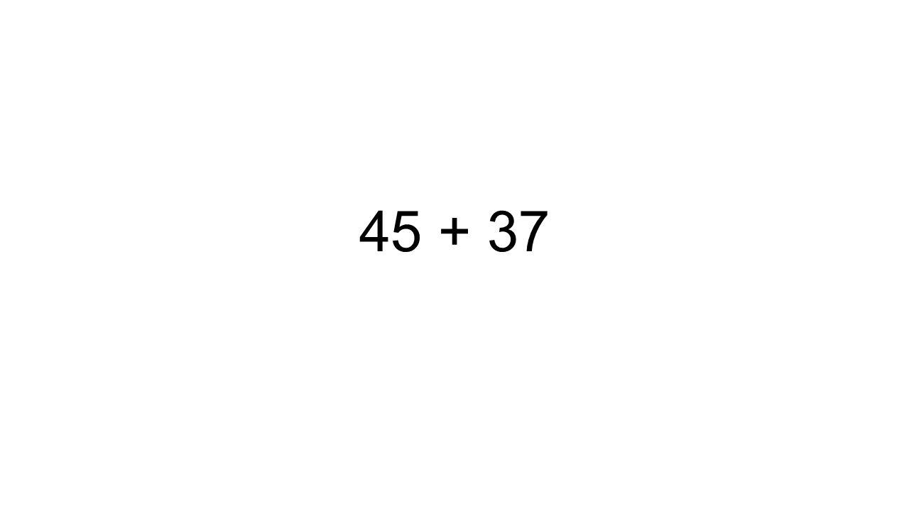 45 + 37