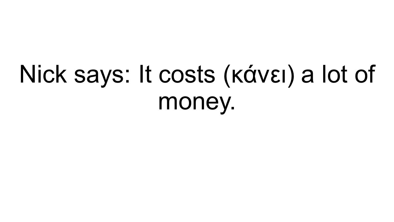 Nick says: It costs (κάνει) a lot of money.