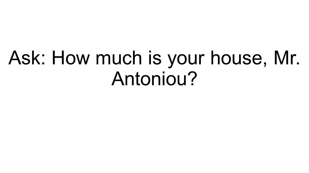 Ask: How much is your house, Mr. Antoniou?