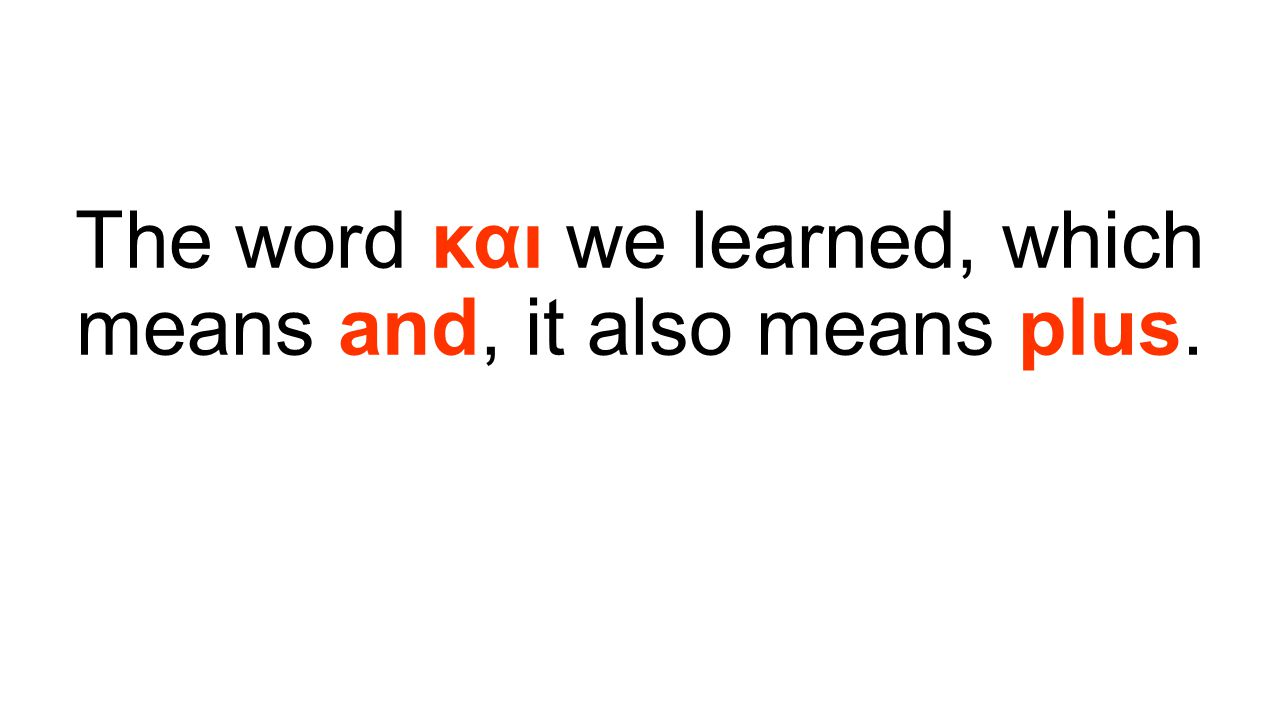 The word και we learned, which means and, it also means plus.