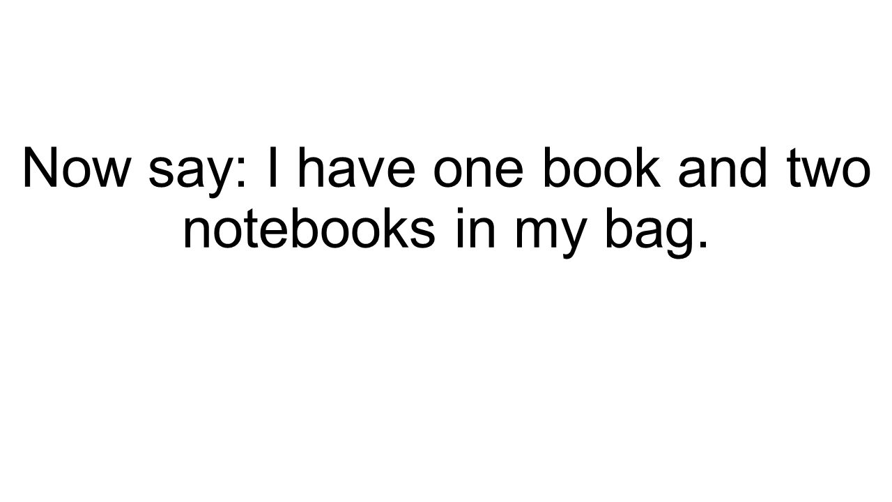 Now say: I have one book and two notebooks in my bag.