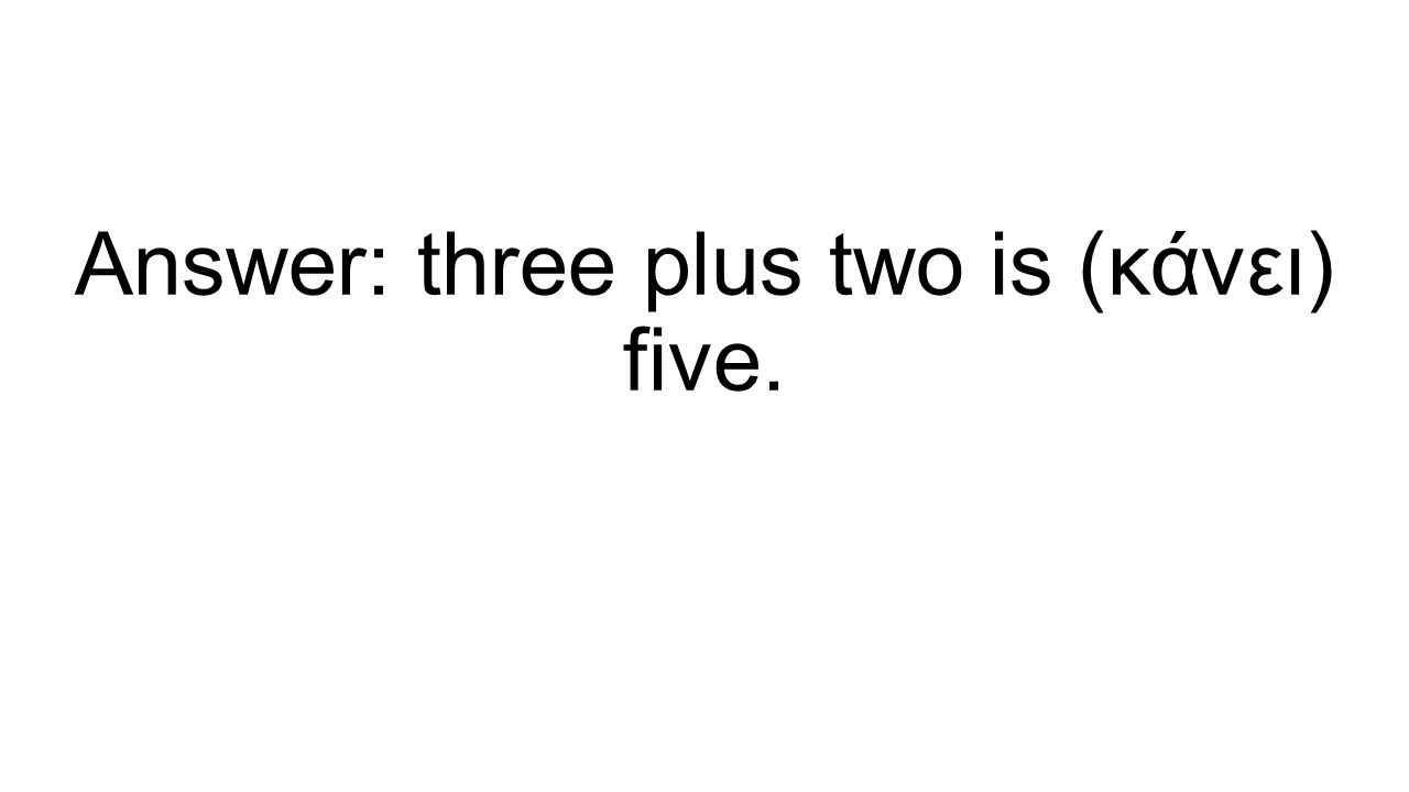Answer: three plus two is (κάνει) five.