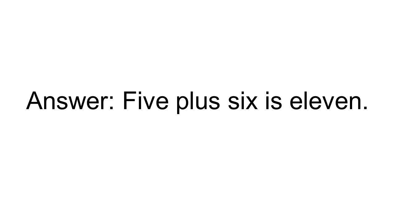 Answer: Five plus six is eleven.