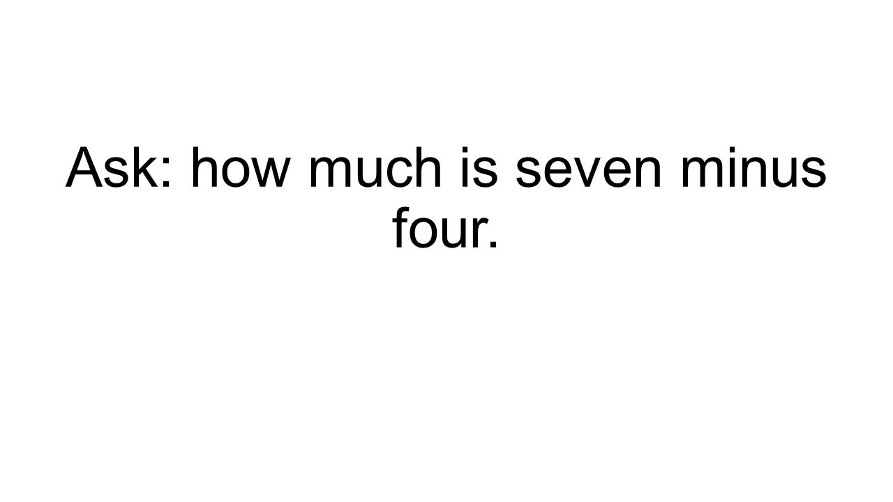 Ask: how much is seven minus four.