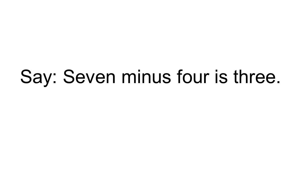 Say: Seven minus four is three.