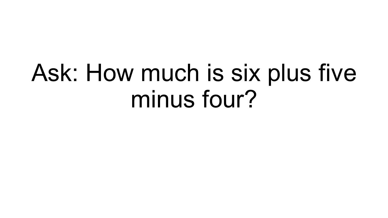 Ask: How much is six plus five minus four?