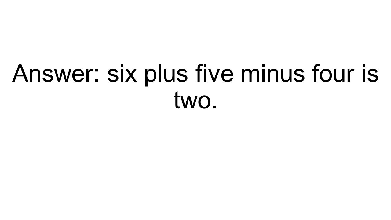 Answer: six plus five minus four is two.