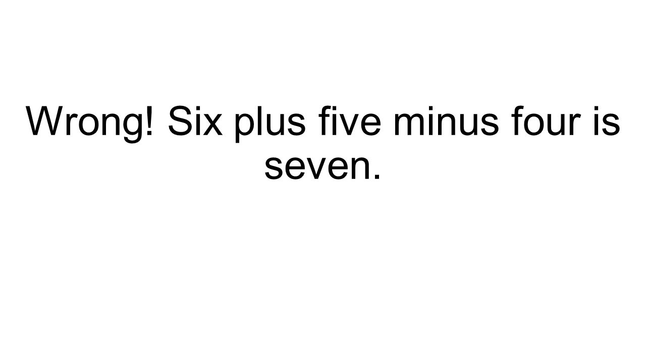 Wrong! Six plus five minus four is seven.