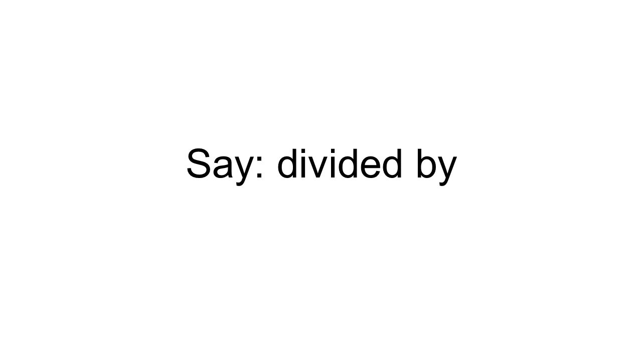 Say: divided by
