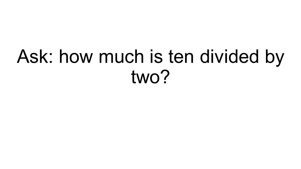 Ask: how much is ten divided by two?