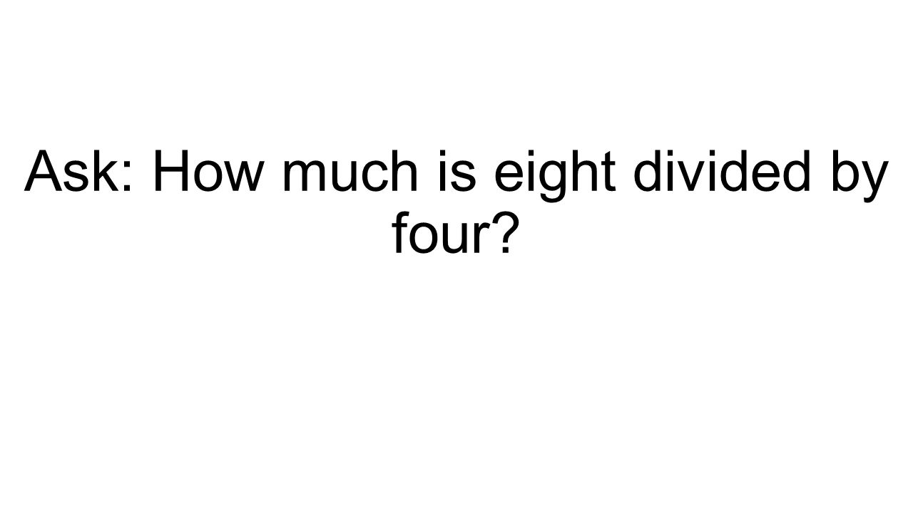 Ask: How much is eight divided by four?