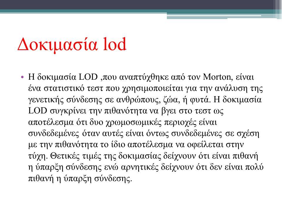 Δοκιμασία lod Η δοκιμασία LOD,που αναπτύχθηκε από τον Morton, είναι ένα στατιστικό τεστ που χρησιμοποιείται για την ανάλυση της γενετικής σύνδεσης σε