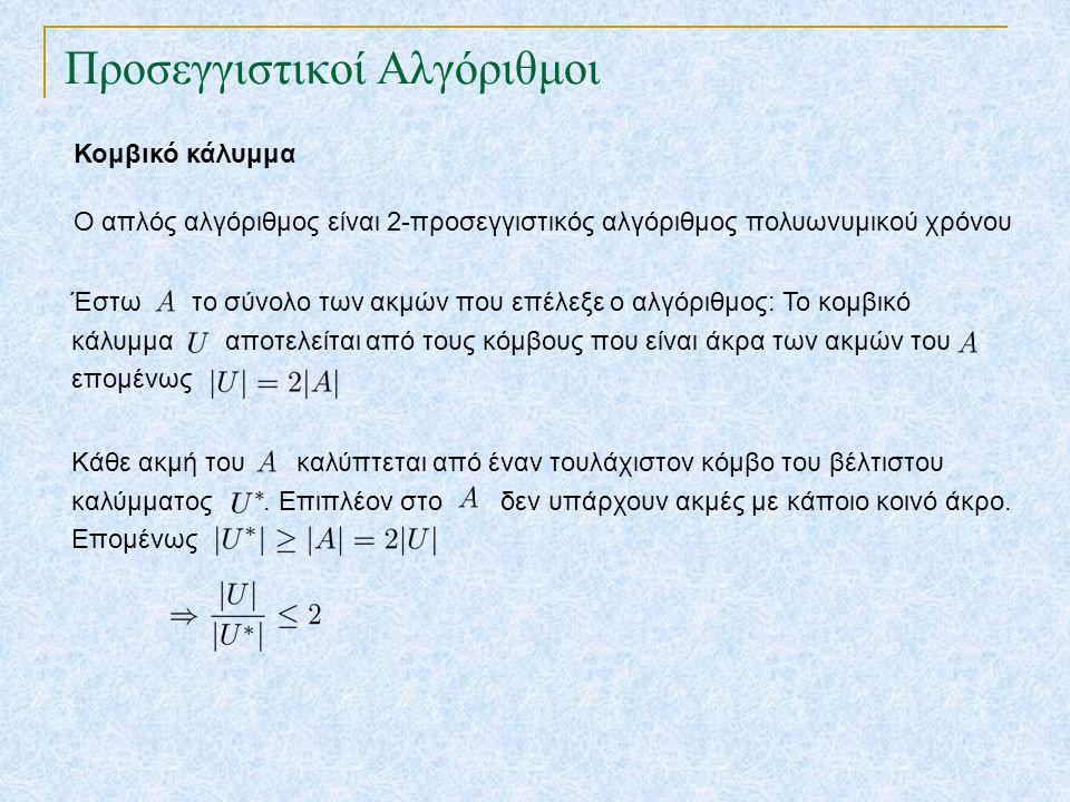 Προσεγγιστικοί Αλγόριθμοι Κομβικό κάλυμμα Ο απλός αλγόριθμος είναι 2-προσεγγιστικός αλγόριθμος πολυωνυμικού χρόνου Έστω το σύνολο των ακμών που επέλεξ