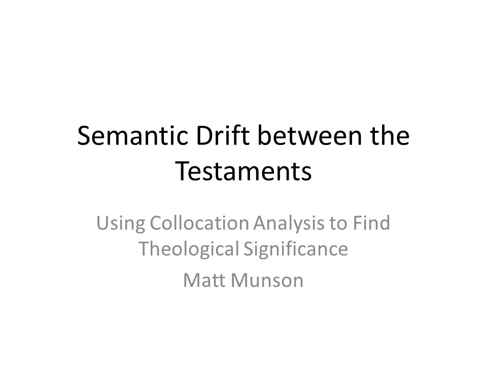 Semantic Drift between the Testaments Using Collocation Analysis to Find Theological Significance Matt Munson