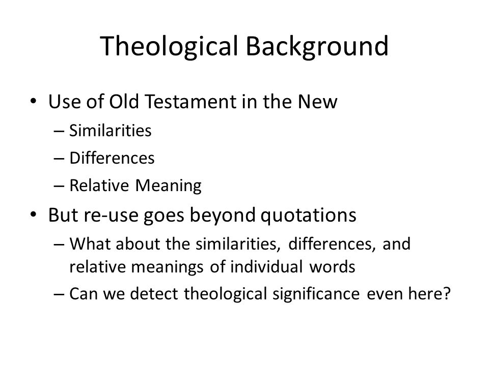 Theological Background Use of Old Testament in the New – Similarities – Differences – Relative Meaning But re-use goes beyond quotations – What about the similarities, differences, and relative meanings of individual words – Can we detect theological significance even here