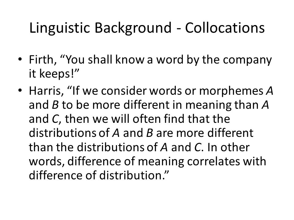 Linguistic Background - Collocations Firth, You shall know a word by the company it keeps! Harris, If we consider words or morphemes A and B to be more different in meaning than A and C, then we will often find that the distributions of A and B are more different than the distributions of A and C.