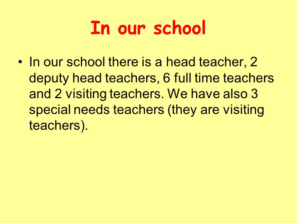 In our school In our school there is a head teacher, 2 deputy head teachers, 6 full time teachers and 2 visiting teachers. We have also 3 special need