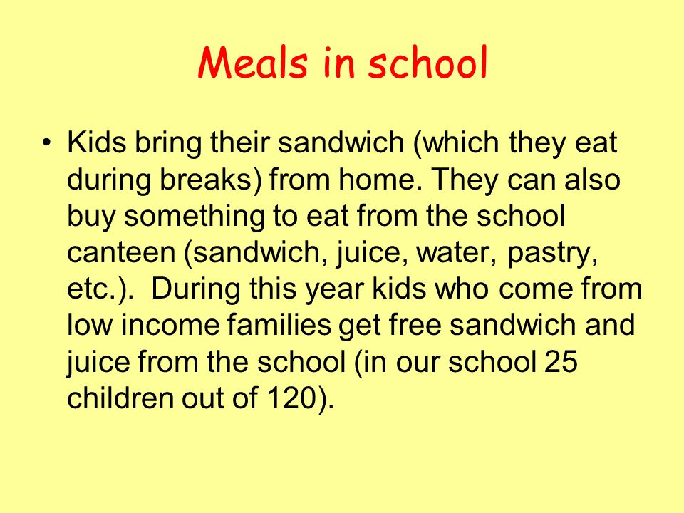 Meals in school Kids bring their sandwich (which they eat during breaks) from home. They can also buy something to eat from the school canteen (sandwi
