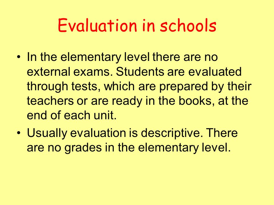 Evaluation in schools In the elementary level there are no external exams. Students are evaluated through tests, which are prepared by their teachers
