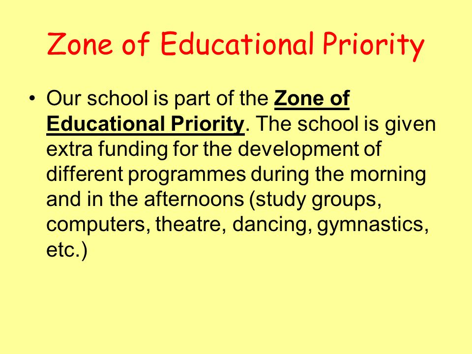Zone of Educational Priority Our school is part of the Zone of Educational Priority. The school is given extra funding for the development of differen