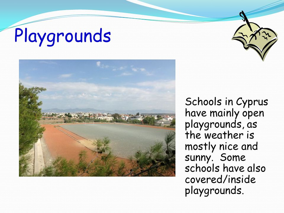 Playgrounds Schools in Cyprus have mainly open playgrounds, as the weather is mostly nice and sunny. Some schools have also covered/inside playgrounds