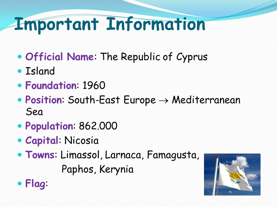 Important Information Official Name: The Republic of Cyprus Island Foundation: 1960 Position: South-East Europe  Mediterranean Sea Population: 862.00